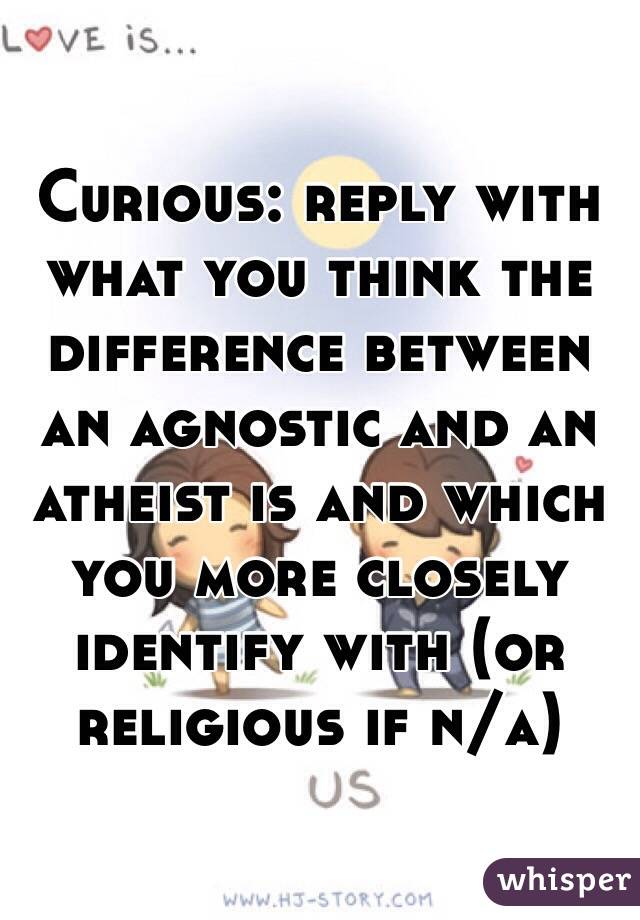 Curious: reply with what you think the difference between an agnostic and an atheist is and which you more closely identify with (or religious if n/a)