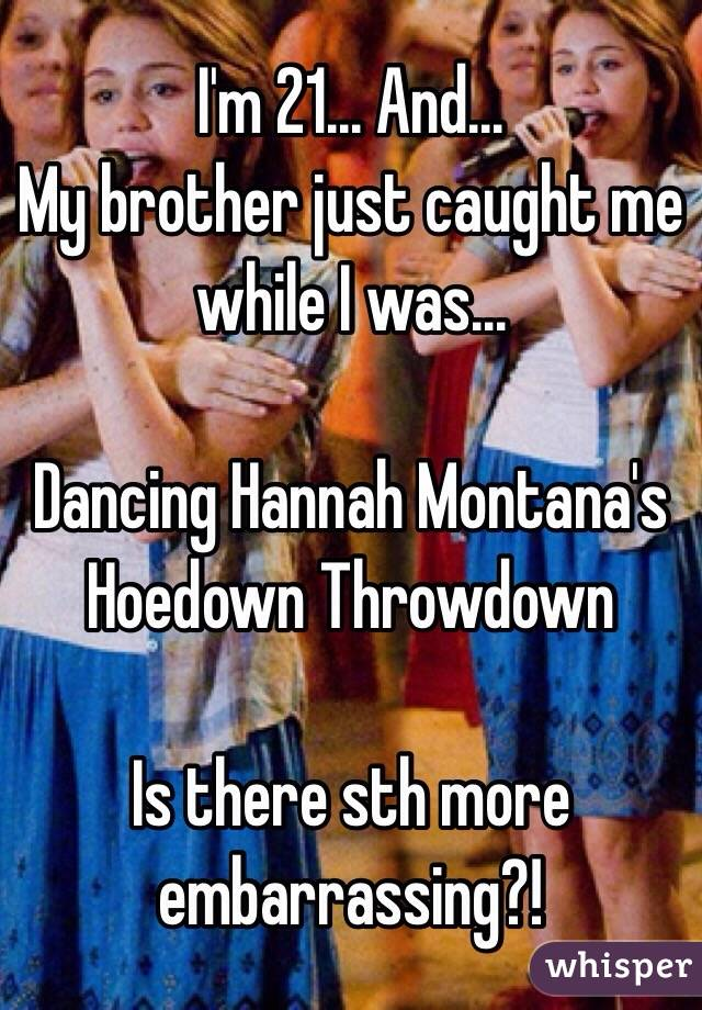 I'm 21... And... My brother just caught me while I was...  Dancing Hannah Montana's Hoedown Throwdown  Is there sth more embarrassing?!