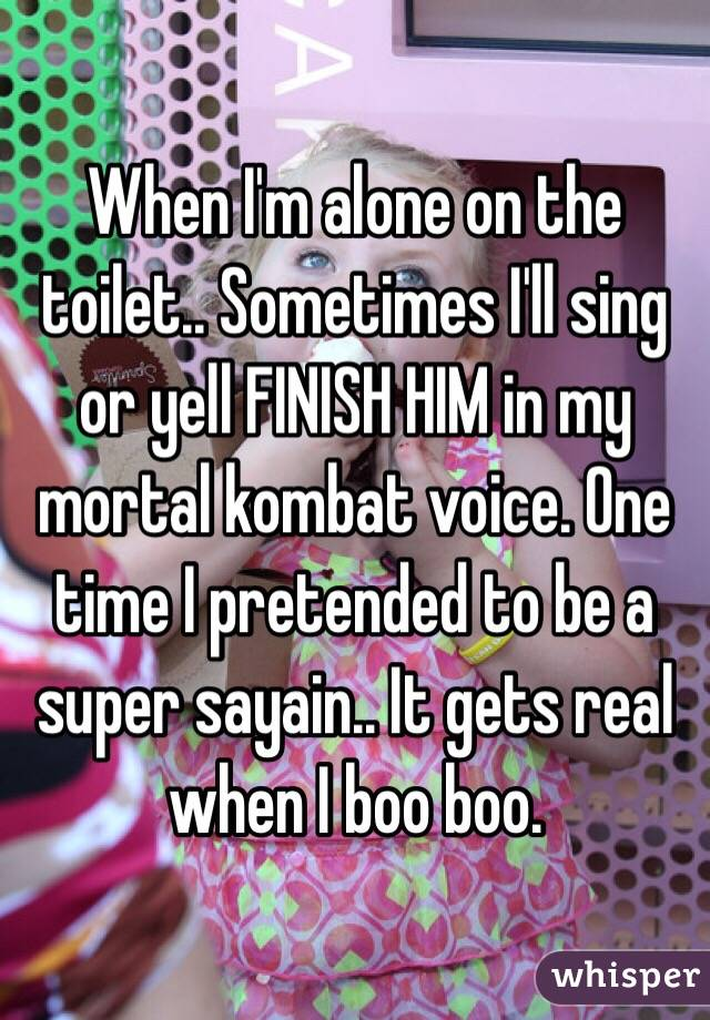 When I'm alone on the toilet.. Sometimes I'll sing or yell FINISH HIM in my mortal kombat voice. One time I pretended to be a super sayain.. It gets real when I boo boo.