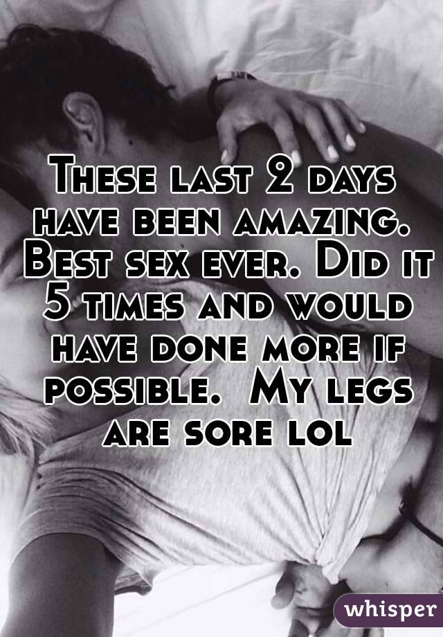These last 2 days have been amazing.  Best sex ever. Did it 5 times and would have done more if possible.  My legs are sore lol
