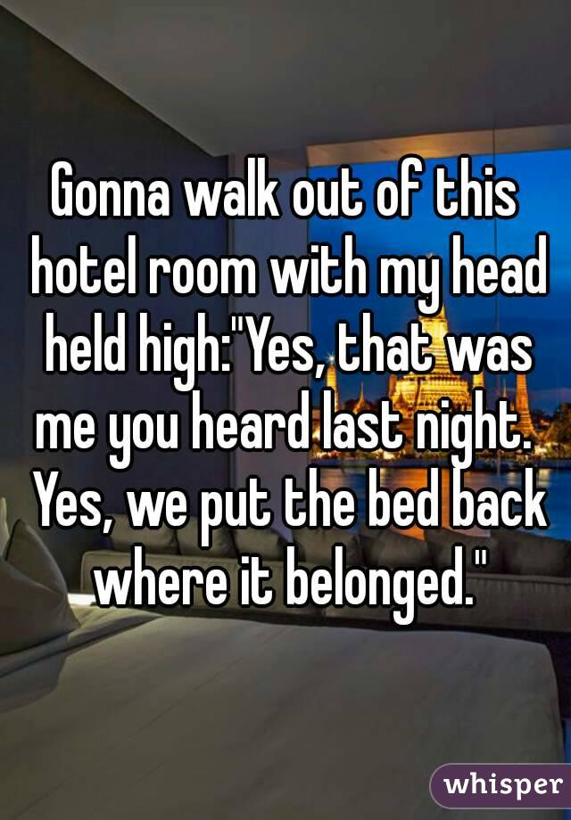"Gonna walk out of this hotel room with my head held high:""Yes, that was me you heard last night.  Yes, we put the bed back where it belonged."""