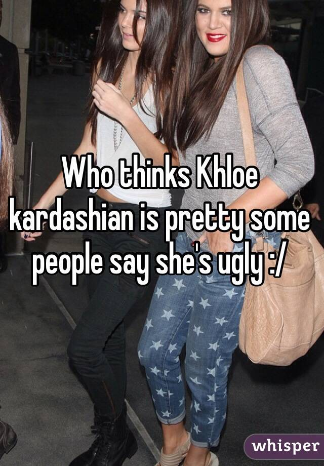 Who thinks Khloe kardashian is pretty some people say she's ugly :/