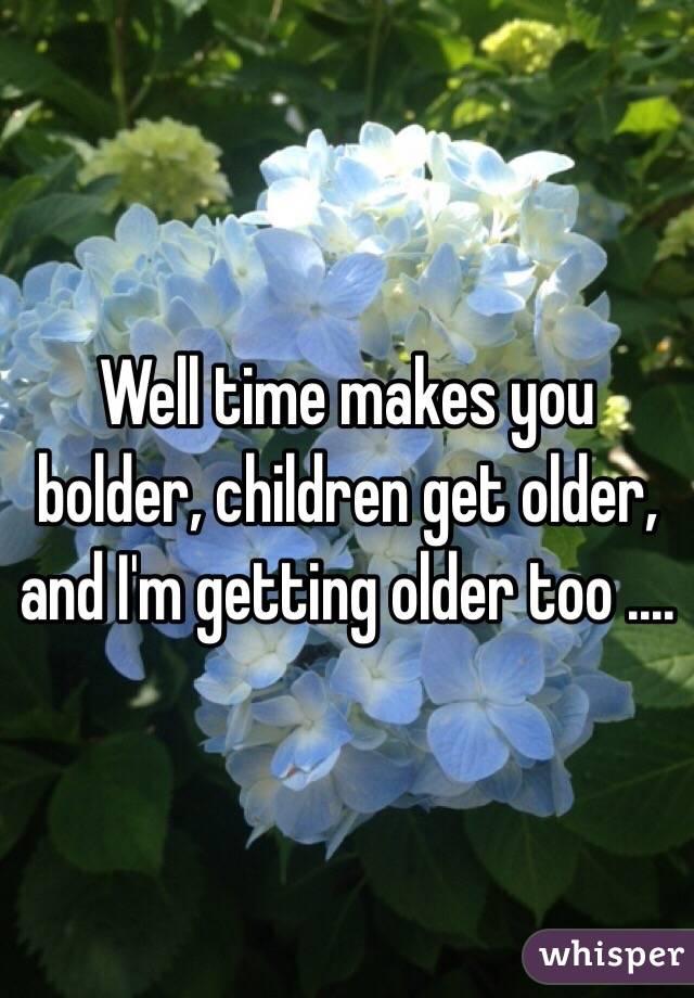 Well time makes you bolder, children get older, and I'm getting older too ....
