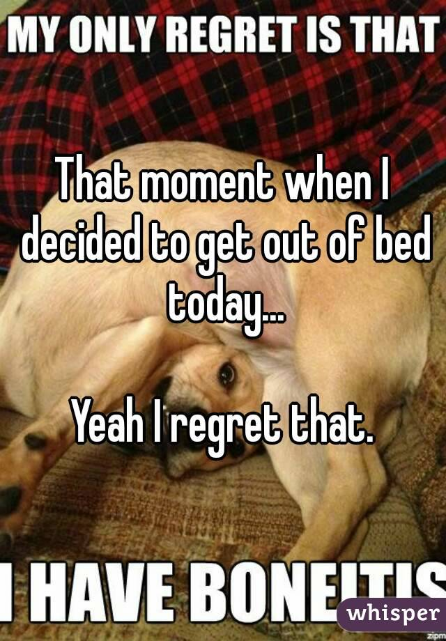 That moment when I decided to get out of bed today...  Yeah I regret that.
