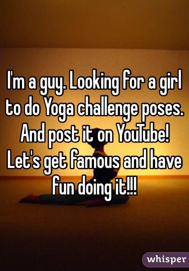 I'm a guy. Looking for a girl to do Yoga challenge poses. And post it on YouTube! Let's get famous and have fun doing it!!!