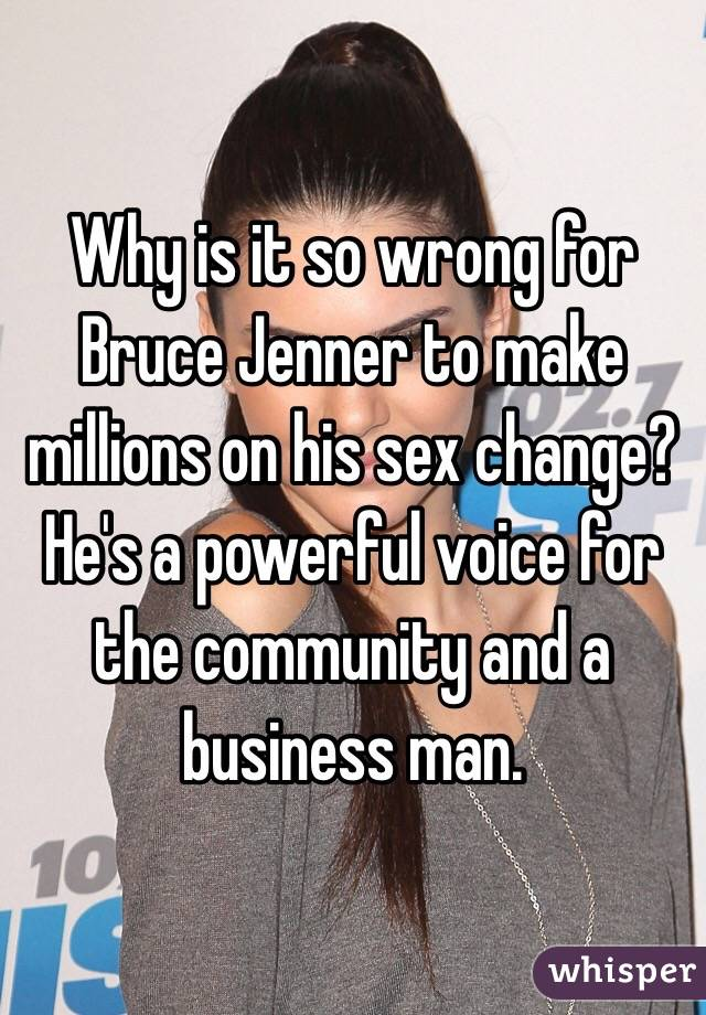 Why is it so wrong for Bruce Jenner to make millions on his sex change? He's a powerful voice for the community and a business man.
