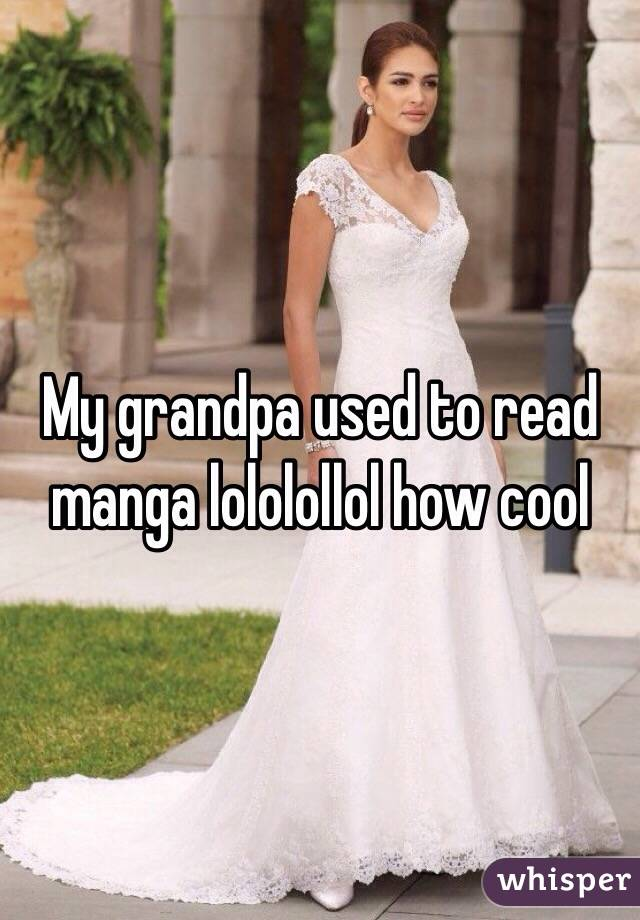 My grandpa used to read manga lololollol how cool