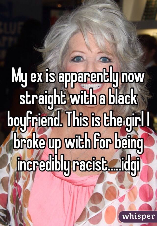 My ex is apparently now straight with a black boyfriend. This is the girl I broke up with for being incredibly racist.....idgi