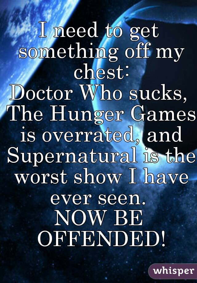 I need to get something off my chest: Doctor Who sucks, The Hunger Games is overrated, and Supernatural is the worst show I have ever seen.  NOW BE OFFENDED!