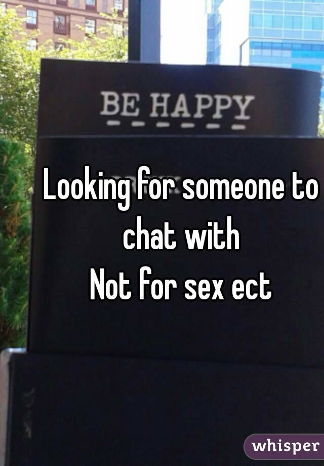 Looking for someone to chat with  Not for sex ect