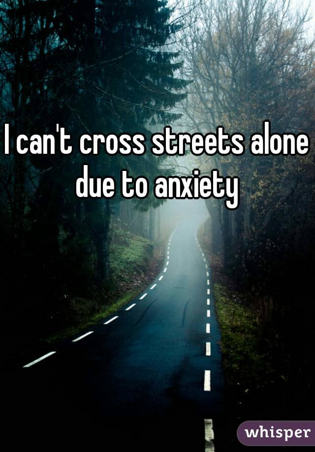 I can't cross streets alone due to anxiety