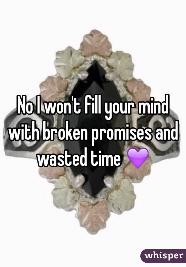 No I won't fill your mind with broken promises and wasted time 💜