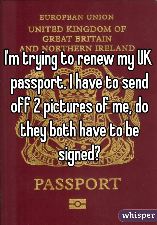 I'm trying to renew my UK passport. I have to send off 2 pictures of me, do they both have to be signed?