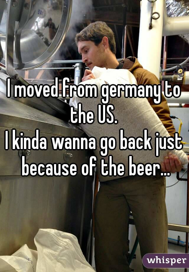I moved from germany to the US.  I kinda wanna go back just because of the beer...