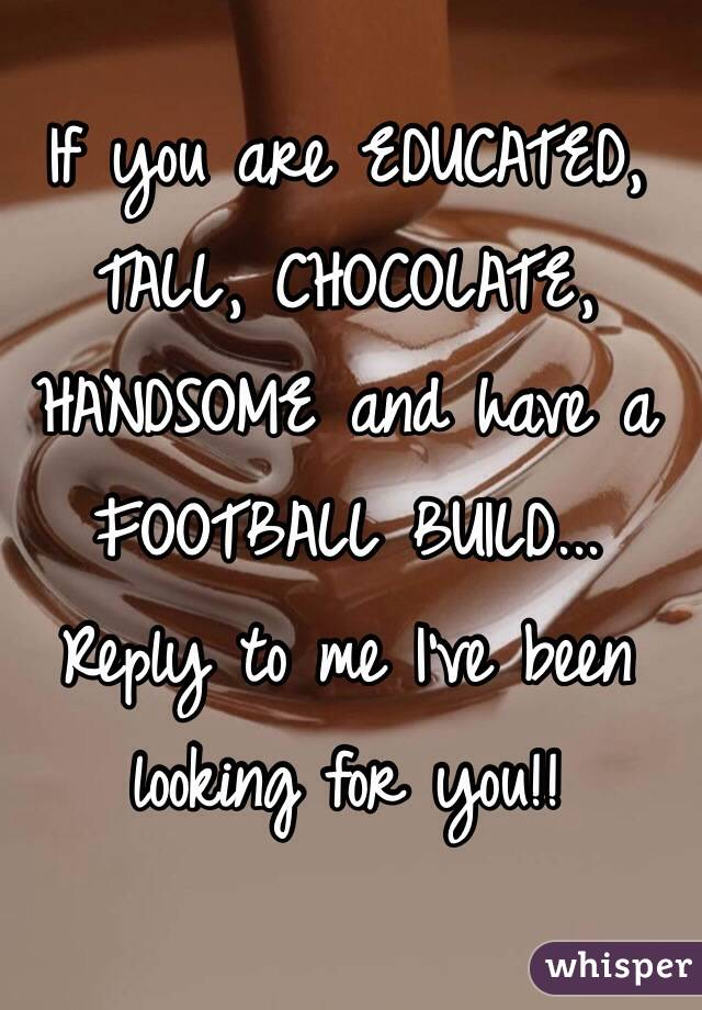 If you are EDUCATED, TALL, CHOCOLATE, HANDSOME and have a FOOTBALL BUILD... Reply to me I've been looking for you!!