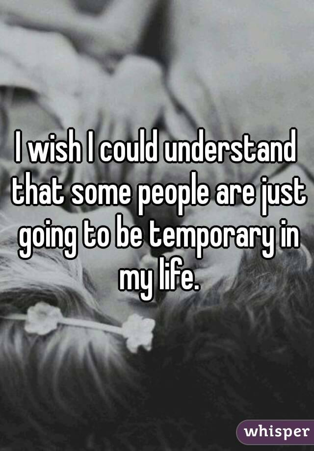 I wish I could understand that some people are just going to be temporary in my life.