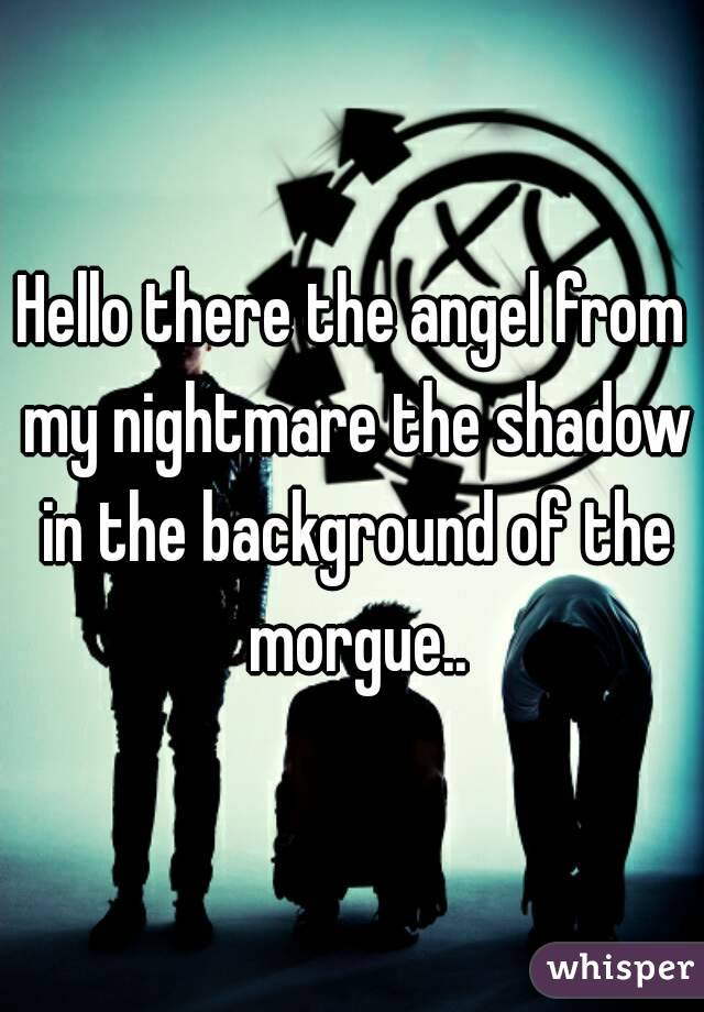 Hello there the angel from my nightmare the shadow in the background of the morgue..
