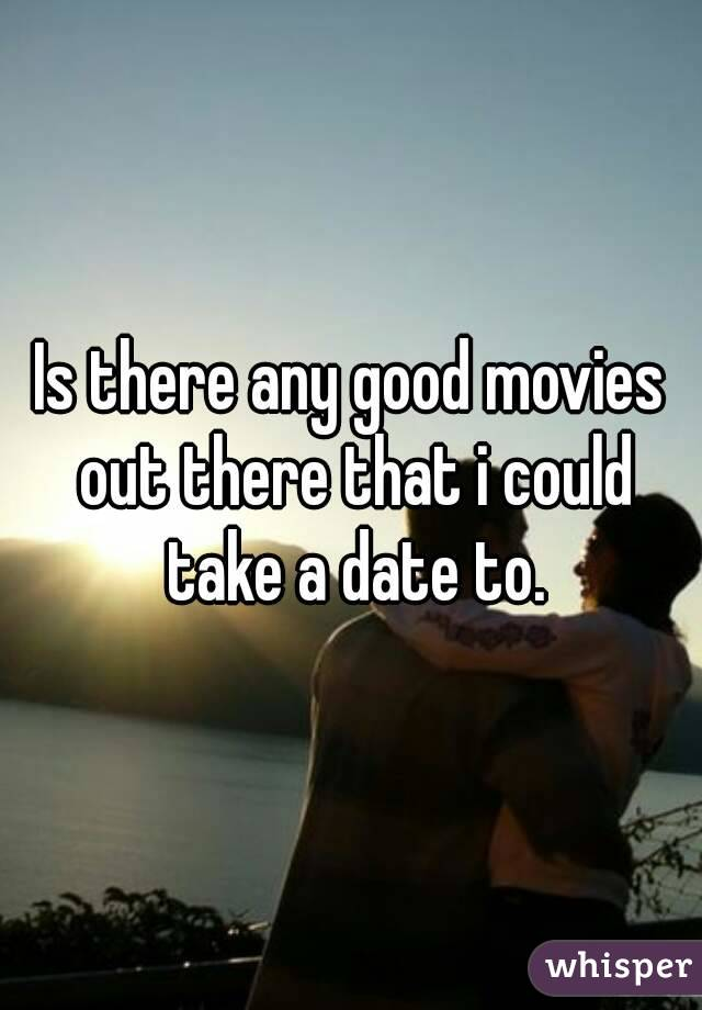 Is there any good movies out there that i could take a date to.