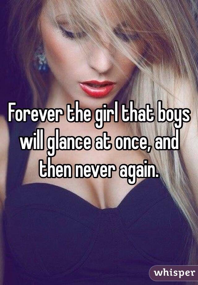 Forever the girl that boys will glance at once, and then never again.