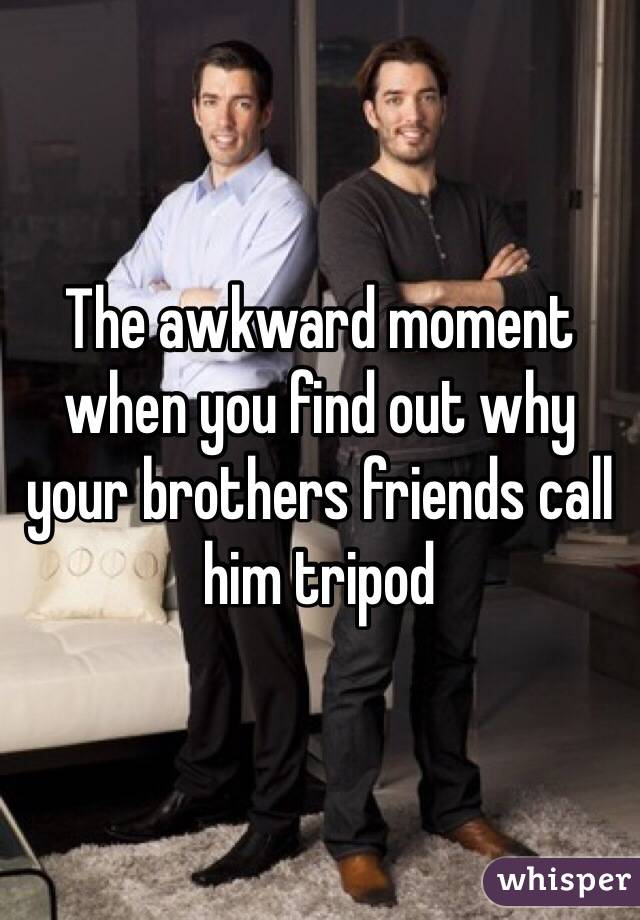 The awkward moment when you find out why your brothers friends call him tripod