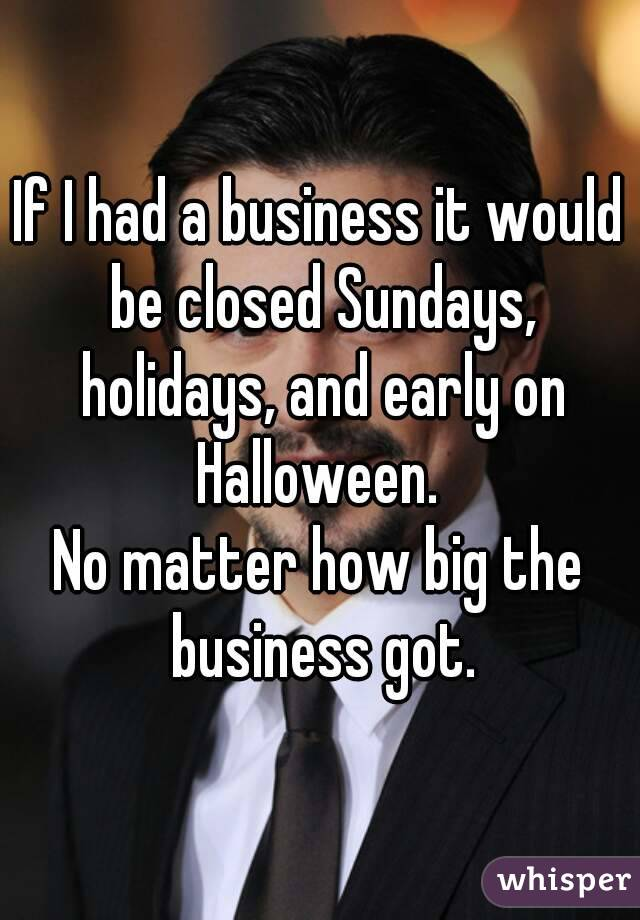 If I had a business it would be closed Sundays, holidays, and early on Halloween.  No matter how big the business got.
