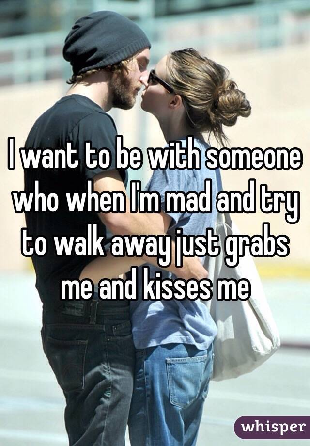 I want to be with someone who when I'm mad and try to walk away just grabs me and kisses me