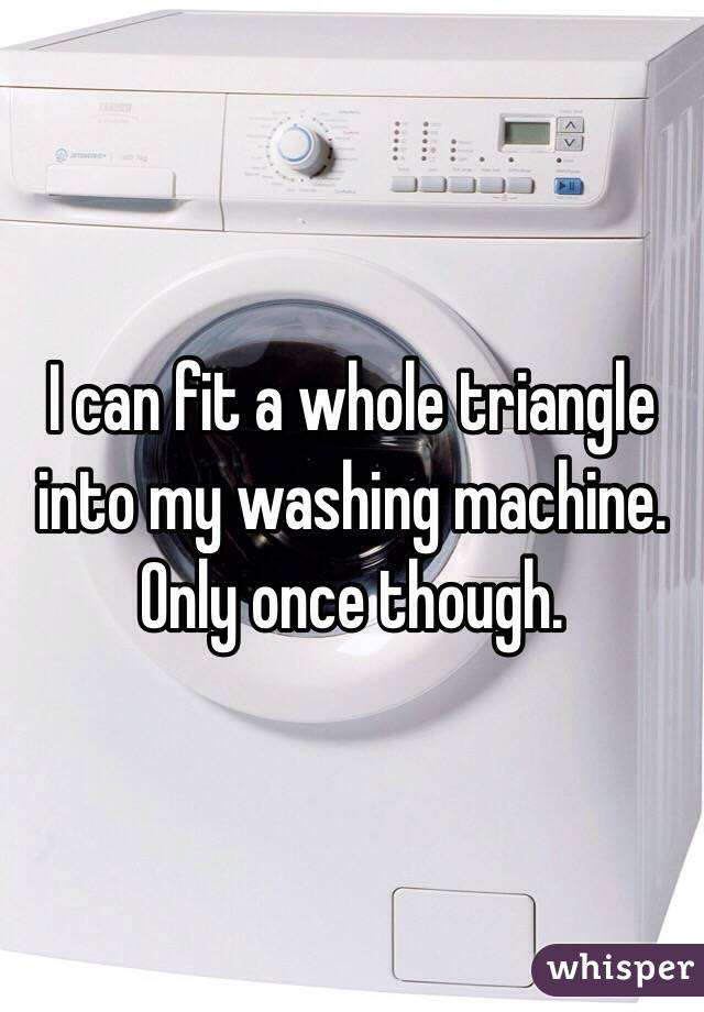 I can fit a whole triangle into my washing machine.  Only once though.