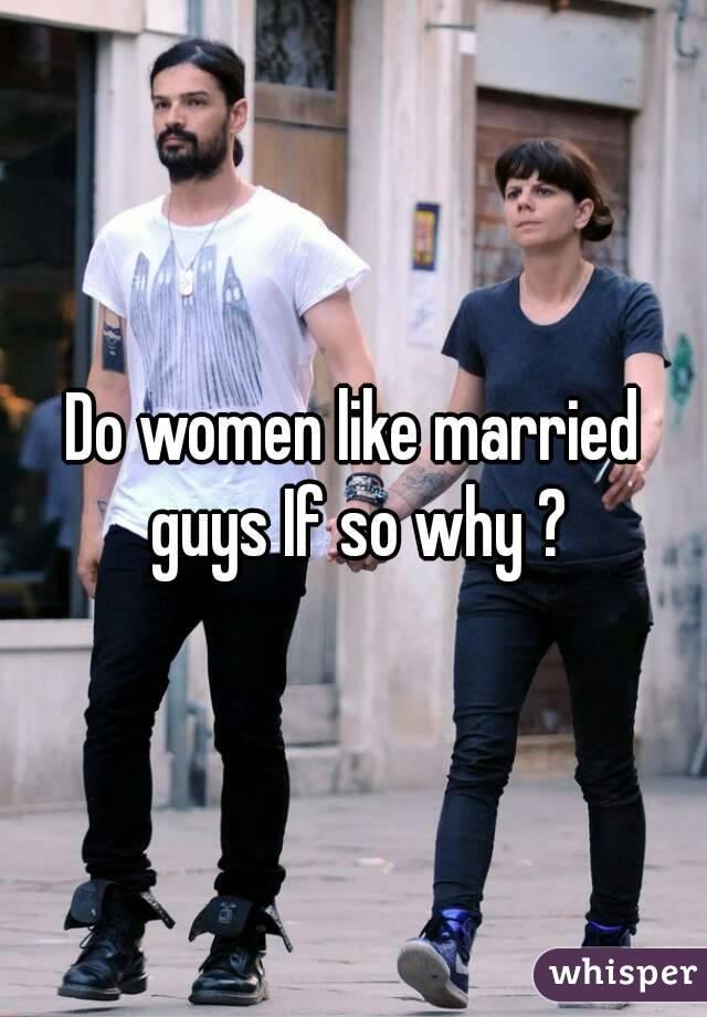 Do women like married guys If so why ?