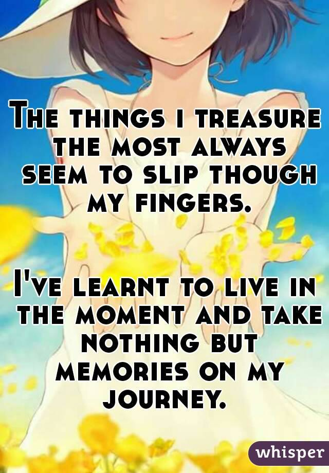 The things i treasure the most always seem to slip though my fingers.   I've learnt to live in the moment and take nothing but memories on my journey.
