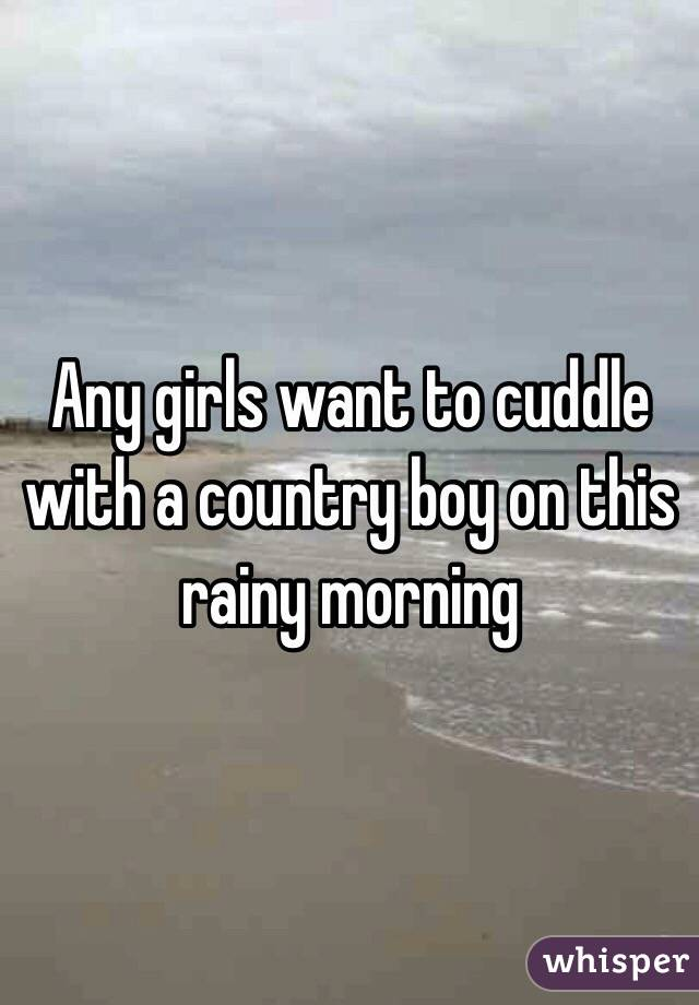 Any girls want to cuddle with a country boy on this rainy morning