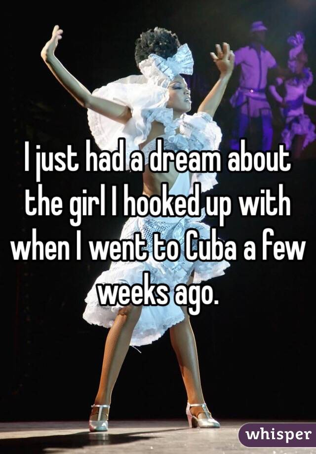 I just had a dream about the girl I hooked up with when I went to Cuba a few weeks ago.
