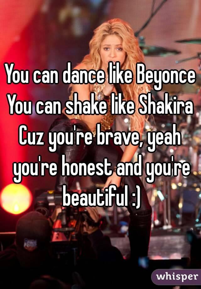 You can dance like Beyonce You can shake like Shakira Cuz you're brave, yeah you're honest and you're beautiful :)