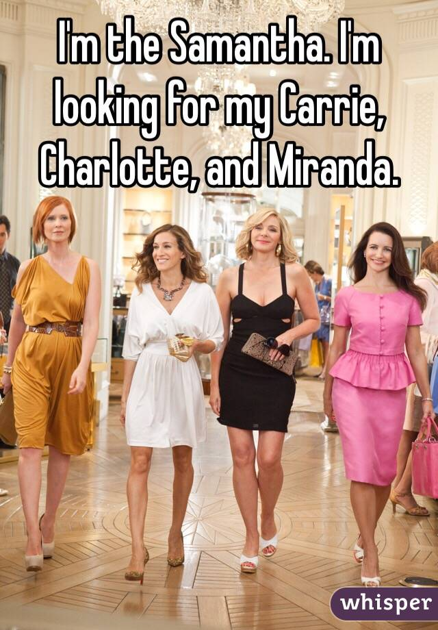 I'm the Samantha. I'm looking for my Carrie, Charlotte, and Miranda.