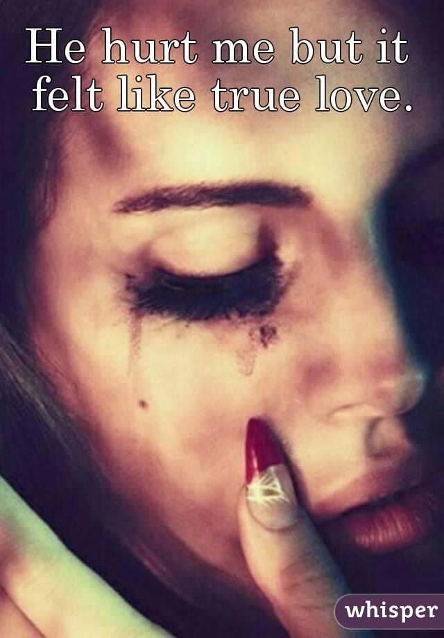 He hurt me but it felt like true love.