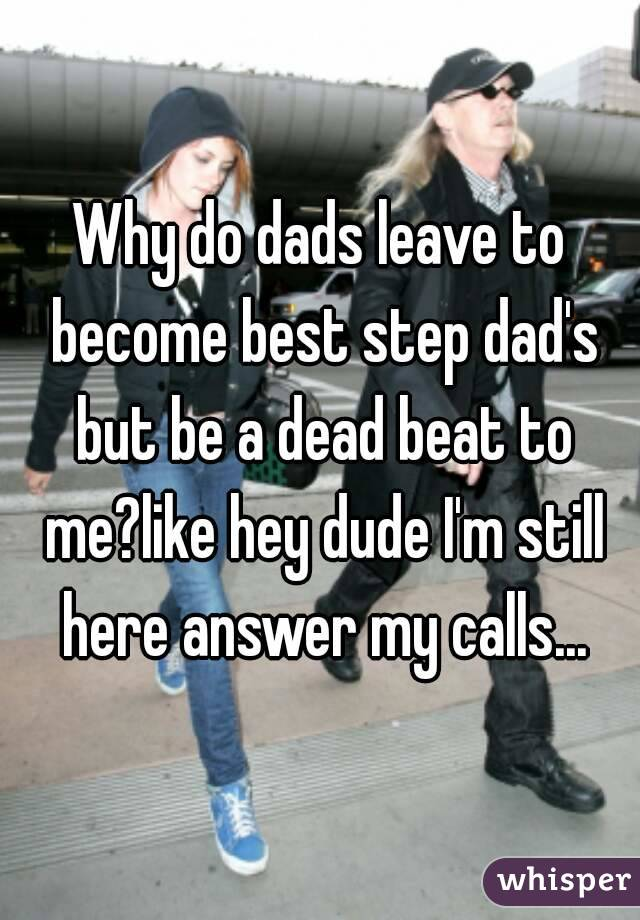 Why do dads leave to become best step dad's but be a dead beat to me?like hey dude I'm still here answer my calls...