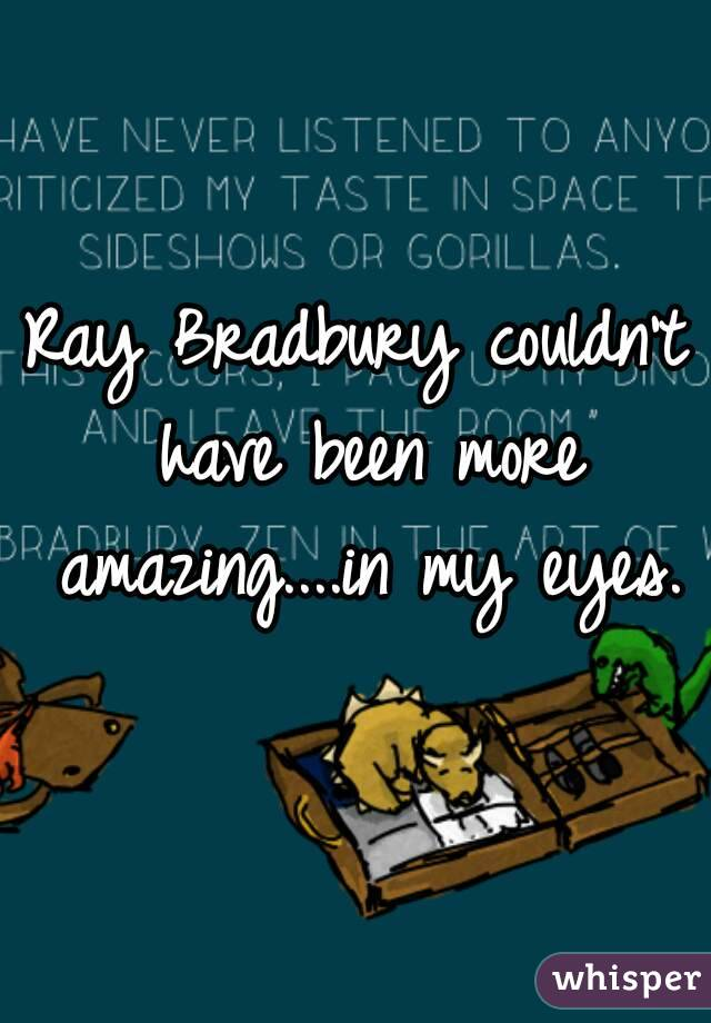 Ray Bradbury couldn't have been more amazing....in my eyes.