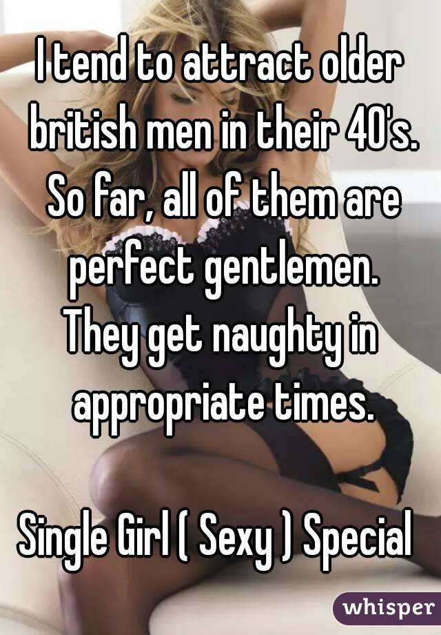 I tend to attract older british men in their 40's. So far, all of them are perfect gentlemen. They get naughty in appropriate times.  Single Girl ( Sexy ) Special