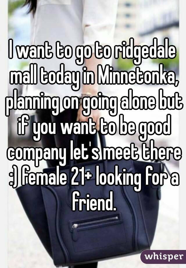I want to go to ridgedale mall today in Minnetonka, planning on going alone but if you want to be good company let's meet there :) female 21+ looking for a friend.