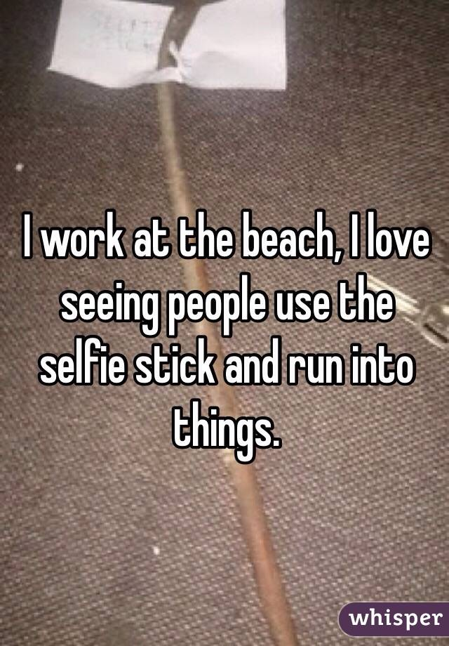 I work at the beach, I love seeing people use the selfie stick and run into things.