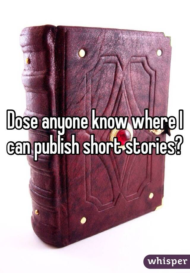 Dose anyone know where I can publish short stories?