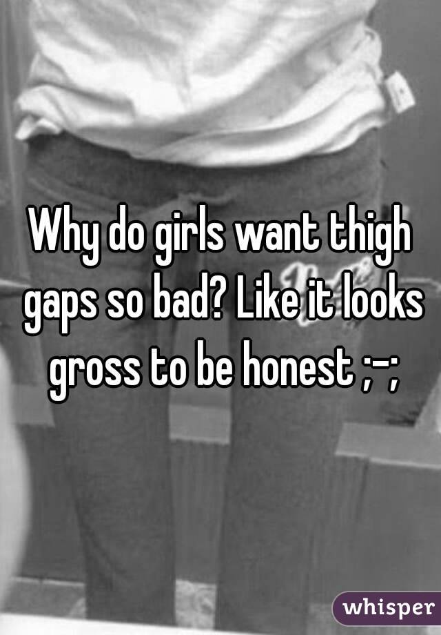 Why do girls want thigh gaps so bad? Like it looks gross to be honest ;-;