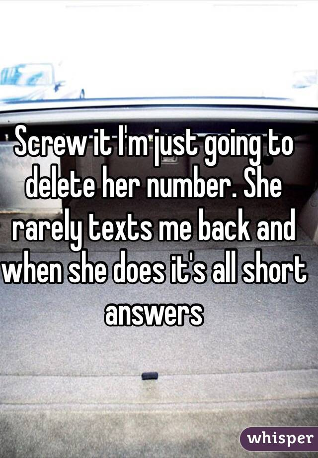 Screw it I'm just going to delete her number. She rarely texts me back and when she does it's all short answers