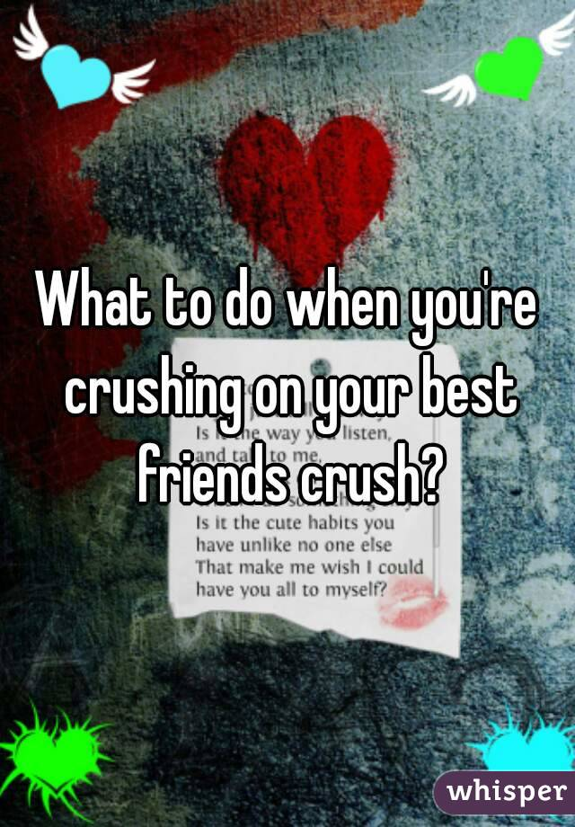 What to do when you're crushing on your best friends crush?
