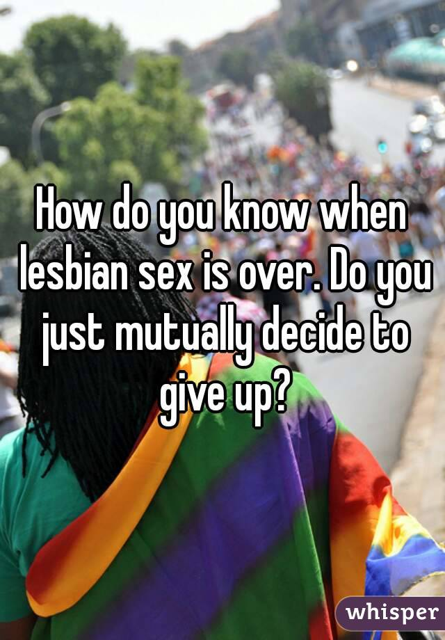 How do you know when lesbian sex is over. Do you just mutually decide to give up?