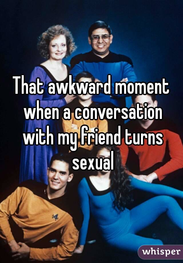 That awkward moment when a conversation with my friend turns sexual