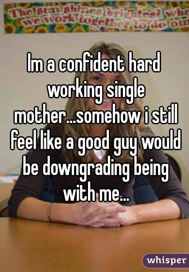 Im a confident hard working single mother...somehow i still feel like a good guy would be downgrading being with me...