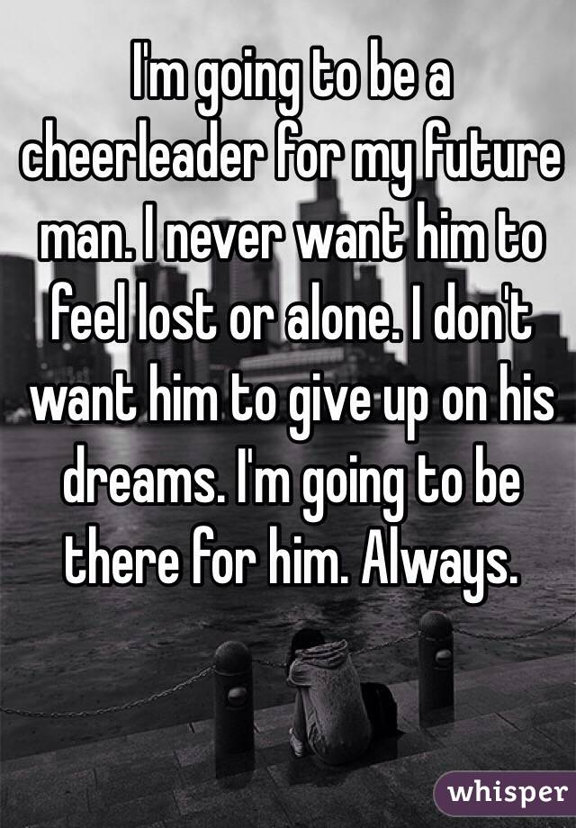 I'm going to be a cheerleader for my future man. I never want him to feel lost or alone. I don't want him to give up on his dreams. I'm going to be there for him. Always.