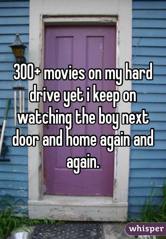300+ movies on my hard drive yet i keep on watching the boy next door and home again and again.