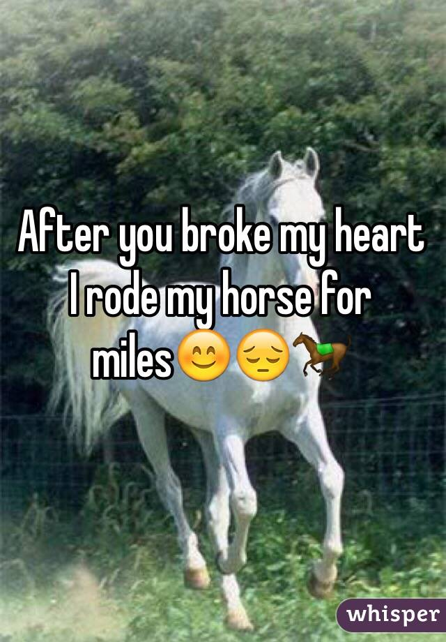After you broke my heart I rode my horse for miles😊😔🐎