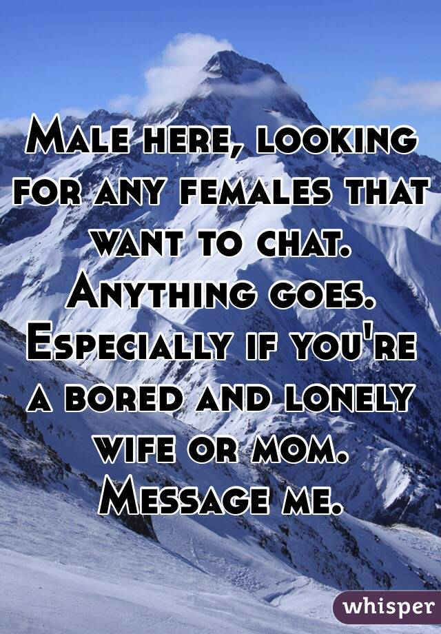 Male here, looking for any females that want to chat. Anything goes. Especially if you're a bored and lonely wife or mom. Message me.